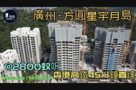 方圓星宇月島_廣州|首期5萬(減)|@2800蚊呎|香港高鐵45分鐘直達|香港銀行按揭 (實景航拍)